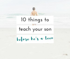 before my son officially becomes a teen, there are a few things i need to make sure he knows.